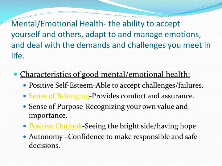 Mental/Emotional Health- the ability to accept yourself and others, adapt to and manage emotions, and deal with the demands and challenges you meet in life.
