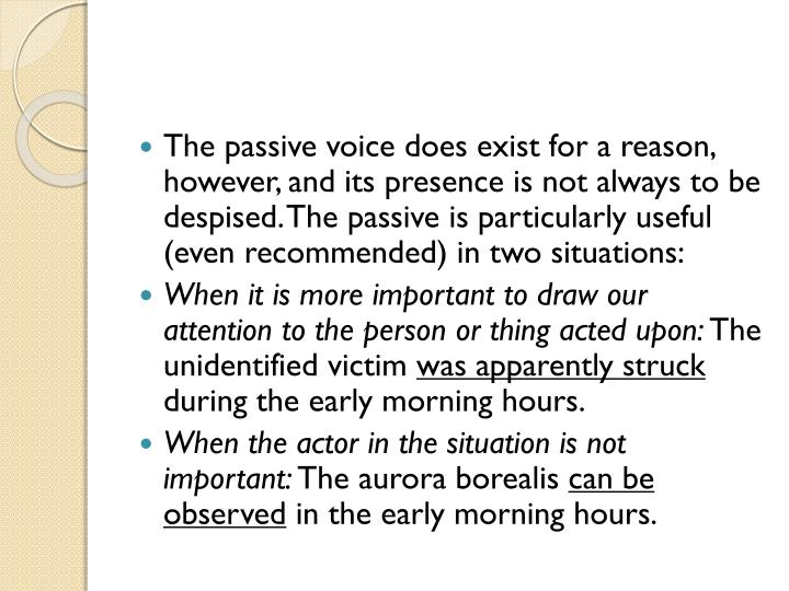 The passive voice does exist for a reason, however, and its presence is not always to be despised. The passive is particularly useful (even recommended) in two situations: