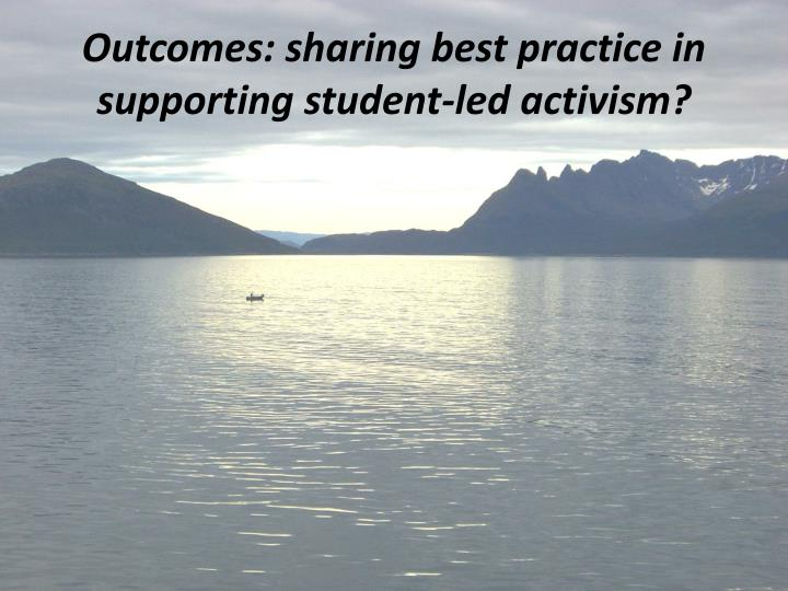 Outcomes: sharing best practice in supporting student-led activism?