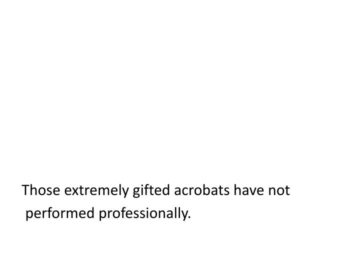 Those extremely gifted acrobats have not