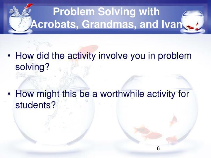 Problem Solving with Acrobats, Grandmas, and Ivan