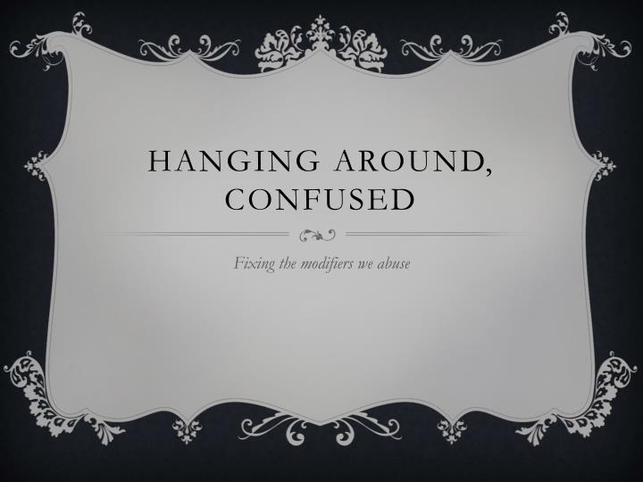 hanging around confused