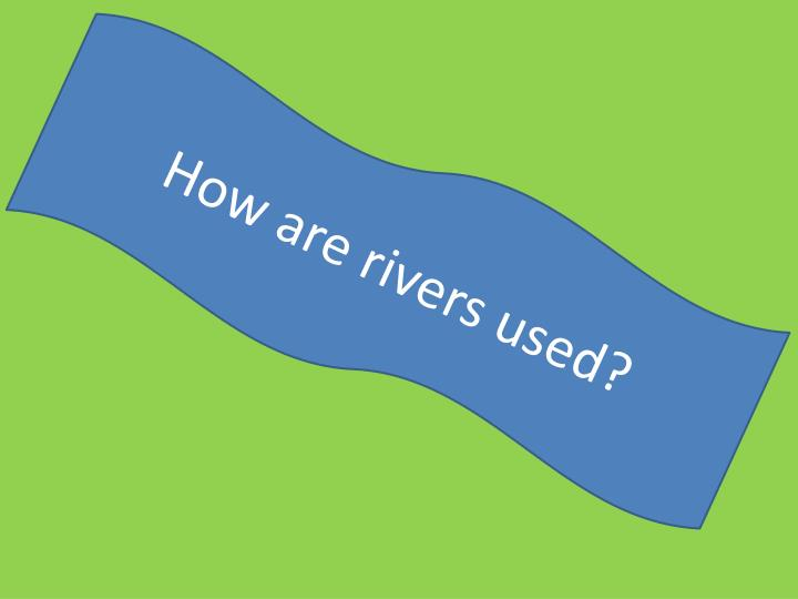 How are rivers used?
