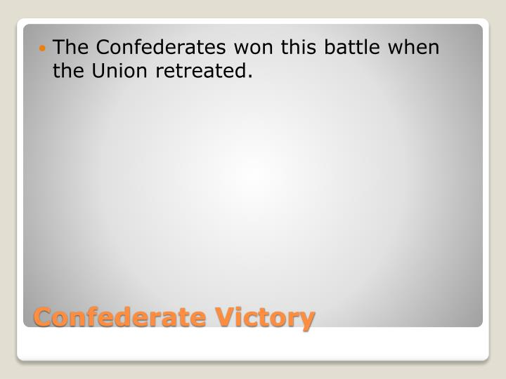 The Confederates won this battle when the Union retreated.