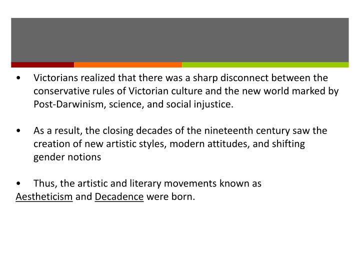 •Victorians realized that there was a sharp disconnect between the conservative rules of Victorian culture and the new world marked by