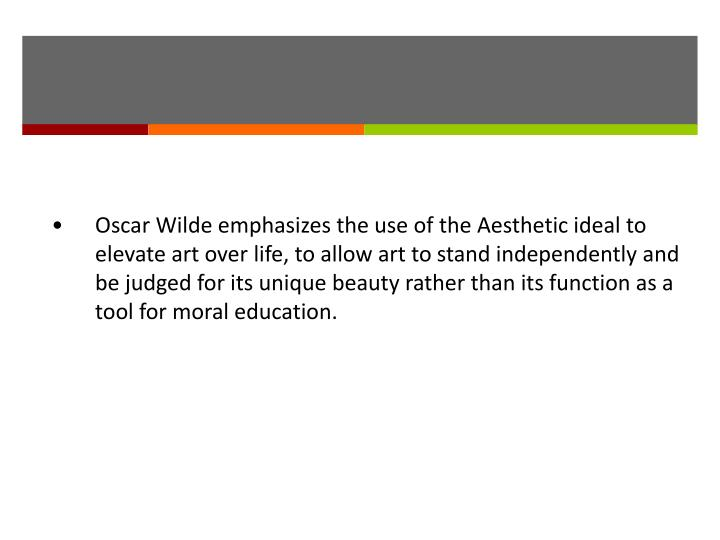 •Oscar Wilde emphasizes the use of the Aesthetic ideal to elevate art over life, to allow art to stand independently and be judged for its unique beauty rather than its function as a tool for moral education.