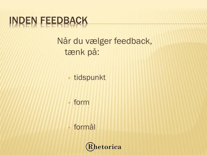 Når du vælger feedback, tænk på:
