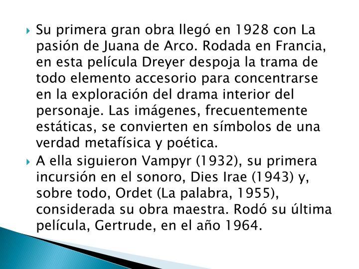 Su primera gran obra llegó en 1928 con La pasión de Juana de Arco. Rodada en Francia, en esta película Dreyer despoja la trama de todo elemento accesorio para concentrarse en la exploración del drama interior del personaje. Las imágenes, frecuentemente estáticas, se convierten en símbolos de una verdad metafísica y poética.