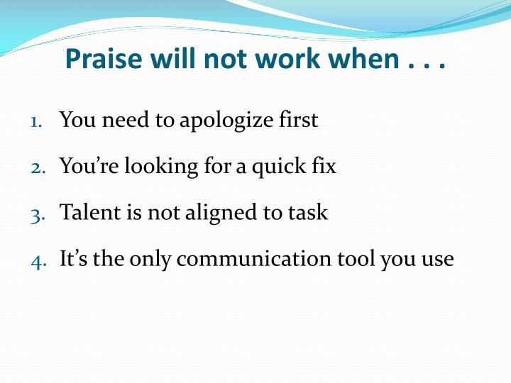 Praise will not work when . . .