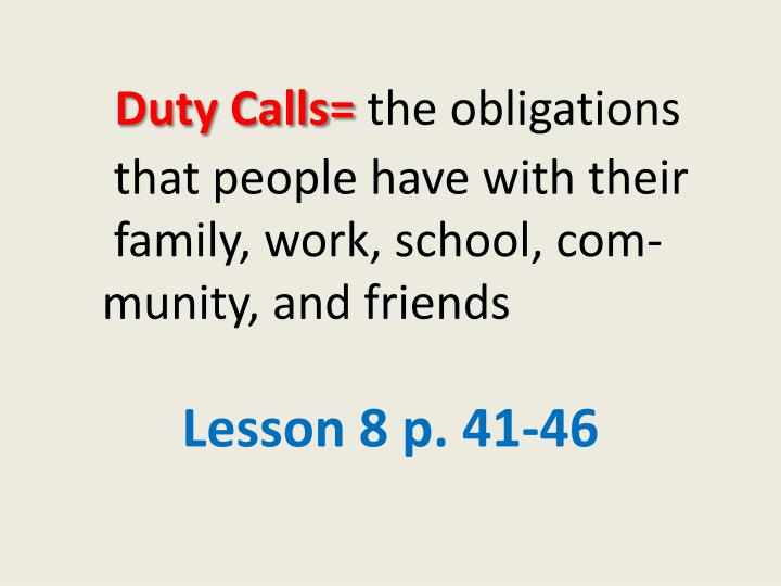 Duty calls the obligations that people have with their family work school com munity and friends
