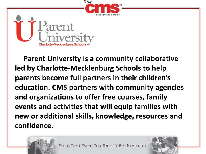 Parent University is a community collaborative led by Charlotte-Mecklenburg Schools to help parents become full partners in their children's education. CMS partners with community agencies and organizations to offer free courses, family events and activities that will equip families with new or additional skills, knowledge, resources and confidence.