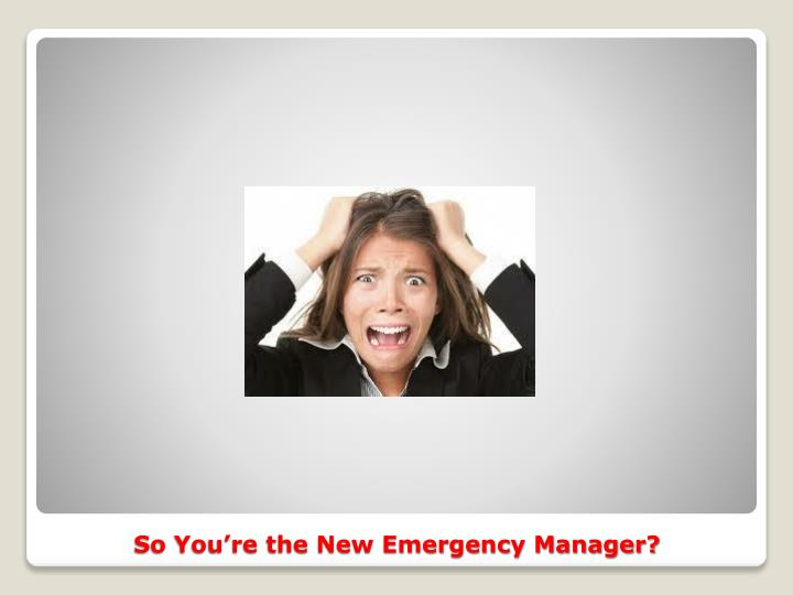 So You're the New Emergency Manager?