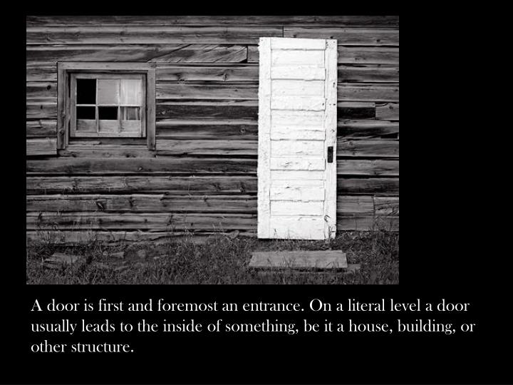 A door is first and foremost an entrance. On a literal level a door usually leads to the inside of something, be it a house, building, or other structure.