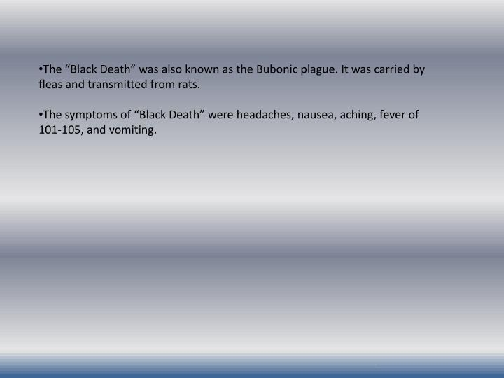 "The ""Black Death"" was also known as the Bubonic plague. It was carried by fleas and transmitted from rats."