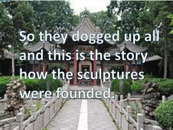 So they dogged up all and this is the story how the sculptures were founded.