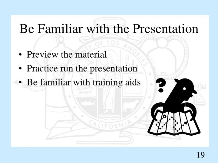 Be Familiar with the Presentation