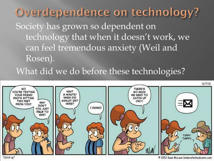 overdependence on technology Anyway, by writing this statement, con works to imply that an overdependence on technology is impossible -- but i argue that at this point, if the power grid were to fail, many of the records and operations required for many efforts of corporate, governmental, and private lives would be shunned out of existence.
