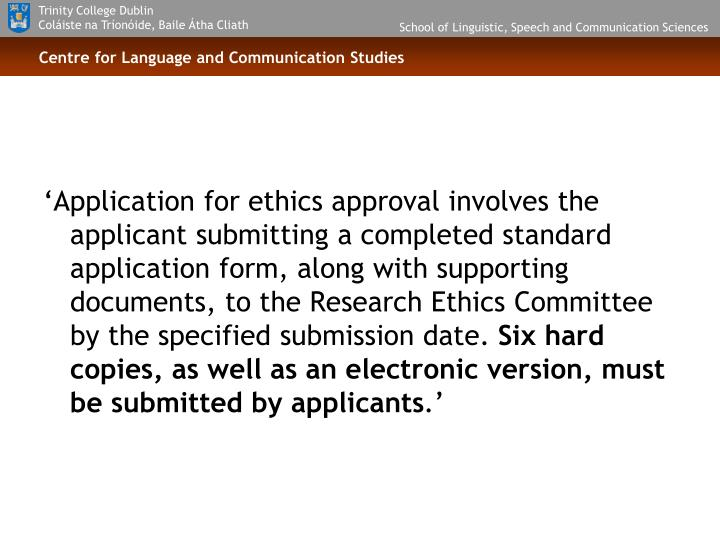 'Application for ethics approval involves the applicant submitting a completed standard application form, along with supporting documents, to the Research Ethics Committee by the specified submission date.