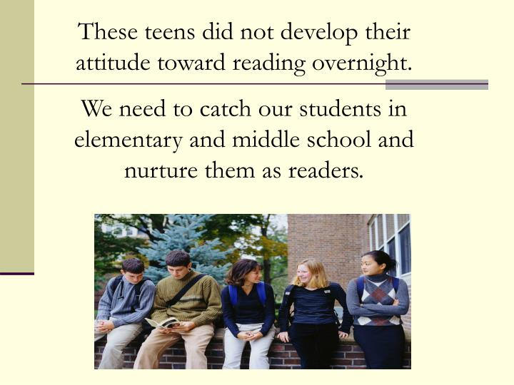 These teens did not develop their attitude toward reading overnight.