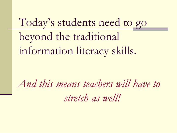 Todays students need to go beyond the traditional information literacy skills.
