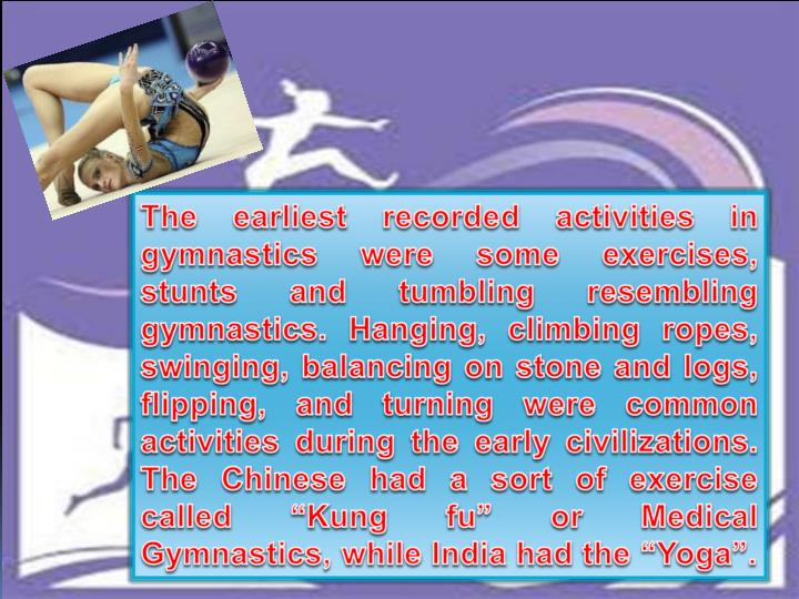 """The earliest recorded activities in gymnastics were some exercises, stunts and tumbling resembling gymnastics. Hanging, climbing ropes, swinging, balancing on stone and logs, flipping, and turning were common activities during the early civilizations. The Chinese had a sort of exercise called """"Kung"""