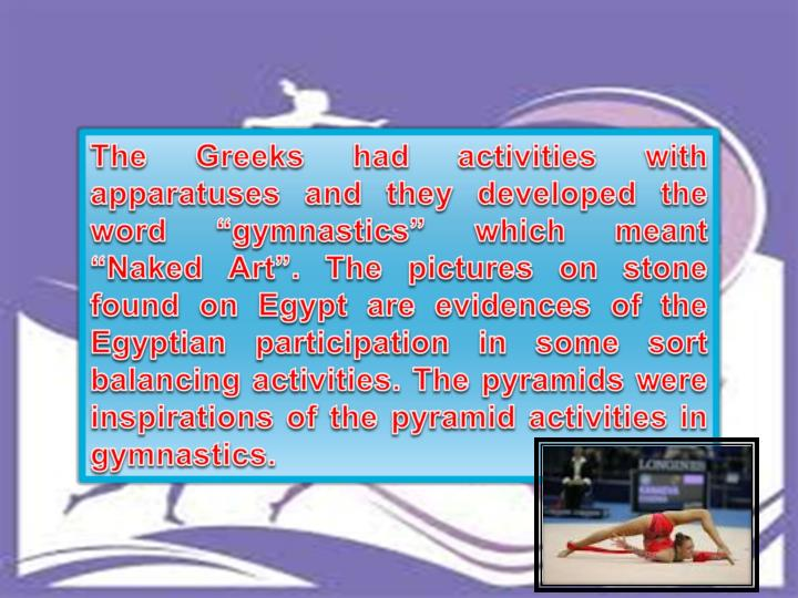 """The Greeks had activities with apparatuses and they developed the word """"gymnastics"""" which meant """"Naked Art"""". The pictures on stone found on Egypt are evidences of the Egyptian participation in some sort balancing activities. The pyramids were inspirations of the pyramid activities in gymnastics."""