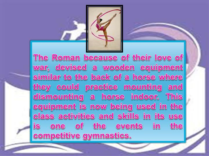 The Roman because of their love of war, devised a wooden equipment similar to the back of a horse where they could practice mounting and dismounting a horse indoor. This equipment is now being used in the class activities and skills in its use is one of the events in the competitive gymnastics.