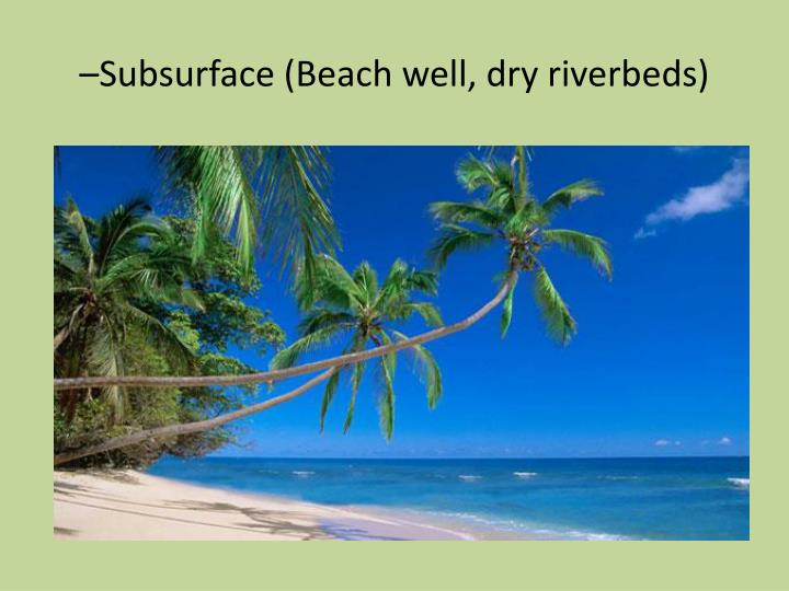–Subsurface (Beach well, dry riverbeds)