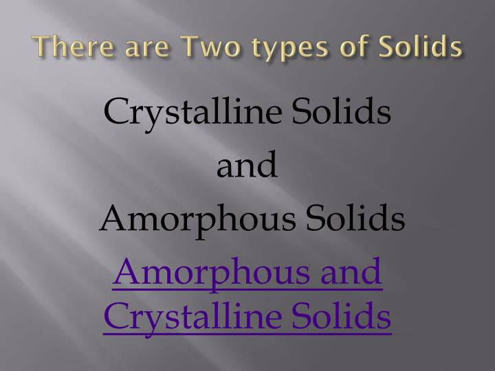 There are Two types of Solids