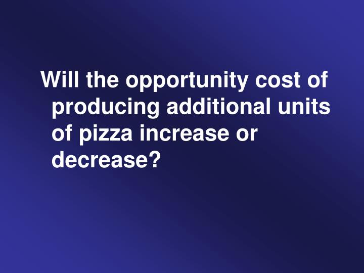 Will the opportunity cost of producing additional units of pizza increase or decrease?
