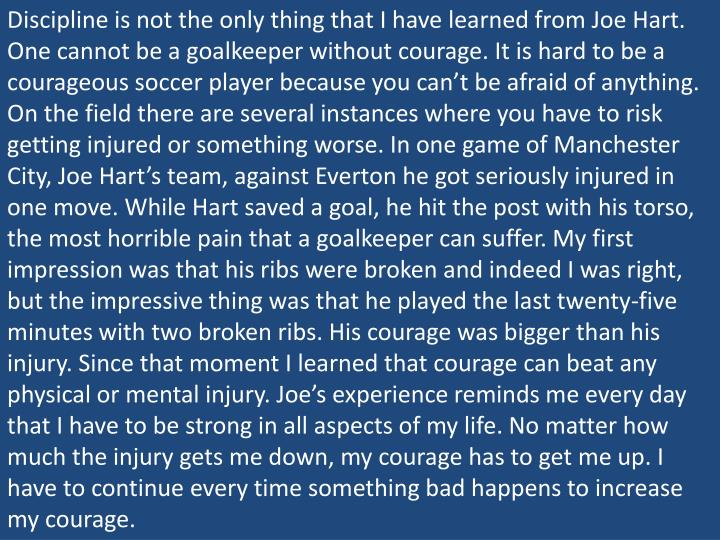 Discipline is not the only thing that I have learned from Joe Hart.  One cannot be a goalkeeper without courage. It is hard to be a courageous soccer player because you can't be afraid of anything. On the field there are several instances where you have to risk getting injured or something worse. In one game of Manchester City, Joe Hart's team, against Everton he got seriously injured in one move. While Hart saved a goal, he hit the post with his torso, the most horrible pain that a goalkeeper can suffer. My first impression was that his ribs were broken and indeed I was right, but the impressive thing was that he played the last twenty-five minutes with two broken ribs. His courage was bigger than his injury. Since that moment I learned that courage can beat any physical or mental injury. Joe's experience reminds me every day that I have to be strong in all aspects of my life. No matter how much the injury gets me down, my courage has to get me up. I have to continue every time something bad happens to increase my courage.