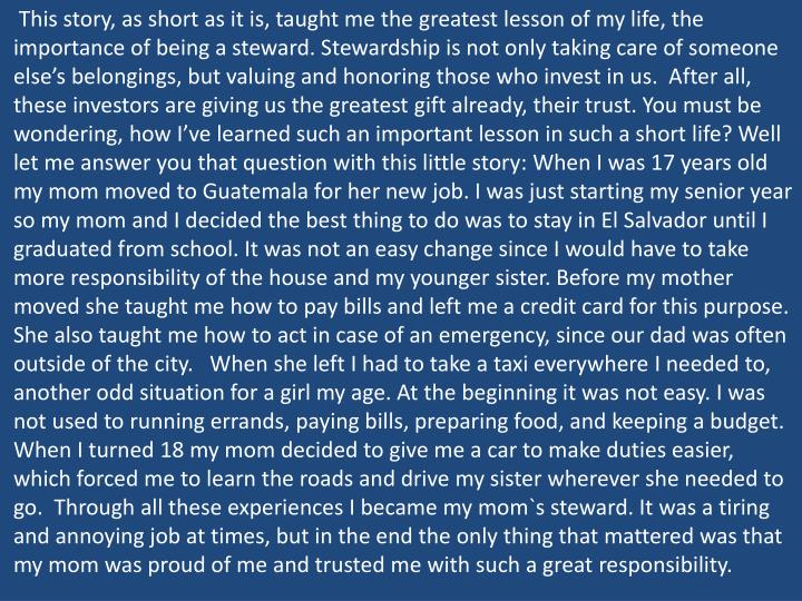 This story, as short as it is, taught me the greatest lesson of my life, the importance of being a steward. Stewardship is not only taking care of someone else's belongings, but valuing and honoring those who invest in us.  After all, these investors are giving us the greatest gift already, their trust. You must be wondering, how I've learned such an important lesson in such a short life? Well let me answer you that question with this little story: When I was 17 years old my mom moved to Guatemala for her new job. I was just starting my senior year so my mom and I decided the best thing to do was to stay in El Salvador until I graduated from school. It was not an easy change since I would have to take more responsibility of the house and my younger sister. Before my mother moved she taught me how to pay bills and left me a credit card for this purpose. She also taught me how to act in case of an emergency, since our dad was often outside of the city.   When she left I had to take a taxi everywhere I needed to, another odd situation for a girl my age. At the beginning it was not easy. I was not used to running errands, paying bills, preparing food, and keeping a budget. When I turned 18 my mom decided to give me a car to make duties easier, which forced me to learn the roads and drive my sister wherever she needed to go.  Through all these experiences I became my mom`s steward. It was a tiring and annoying job at times, but in the end the only thing that mattered was that my mom was proud of me and trusted me with such a great responsibility.