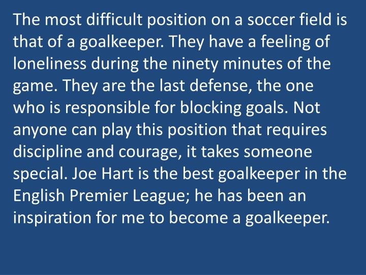 The most difficult position on a soccer field is that of a goalkeeper. They have a feeling of loneliness during the ninety minutes of the game. They are the last defense, the one who is responsible for blocking goals. Not anyone can play this position that requires discipline and courage, it takes someone special. Joe Hart is the best goalkeeper in the English Premier League; he has been an inspiration for me to become a goalkeeper.