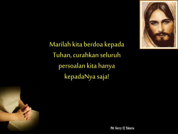 Marilah kita berdoa kepada Tuhan, curahkan seluruh persoalan kita hanya kepadaNya saja!
