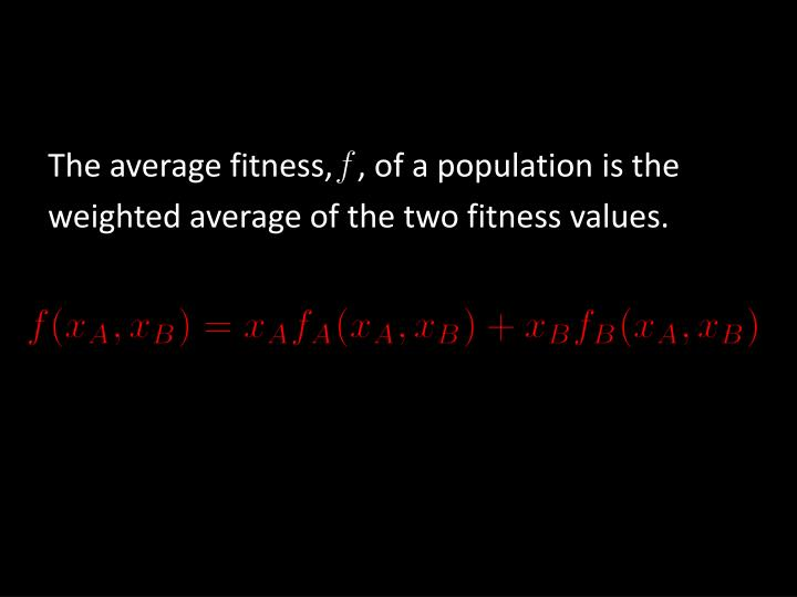 The average fitness,   , of a population is the