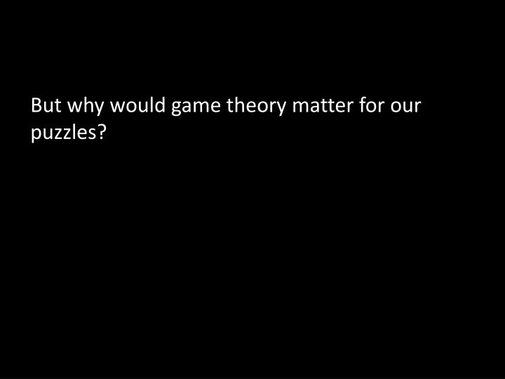But why would game theory matter for our puzzles