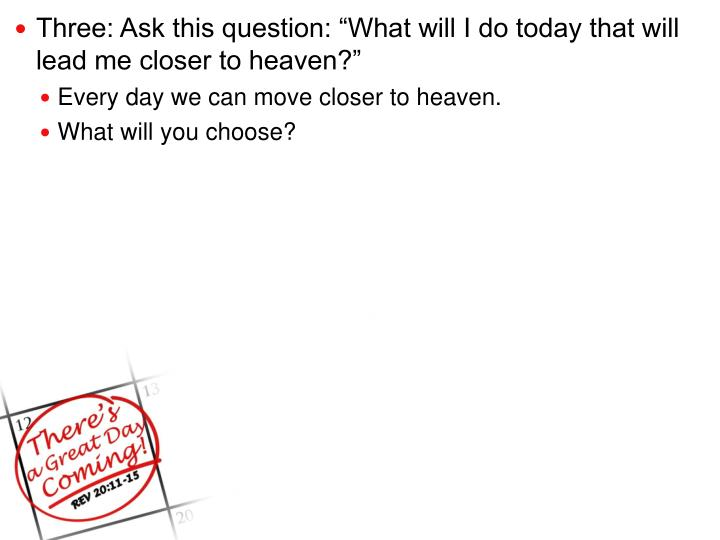 "Three: Ask this question: ""What will I do today that will lead me closer to heaven?"""