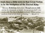god chose a little town in that great nation to be the birthplace of the eternal king