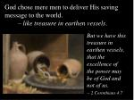 god chose mere men to deliver his saving message to the world like treasure in earthen vessels