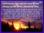god uses the little and the weak so that all may see his power and glorify him