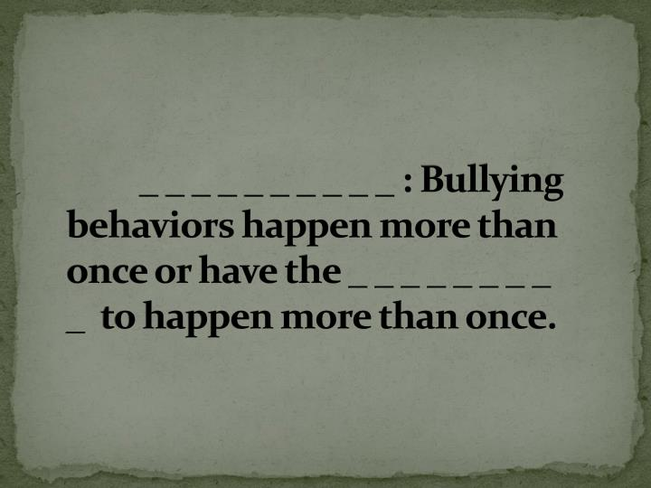 _ _ _ _ _ _ _ _ _ _ : Bullying behaviors happen more than once or have the _ _ _ _ _ _ _ _ _  to happen more than once.