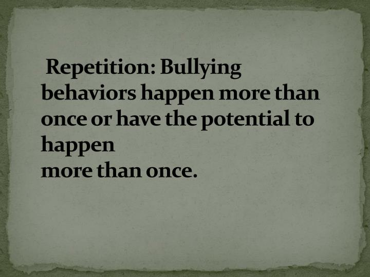 Repetition: Bullying behaviors happen more than once or have the potential to happen