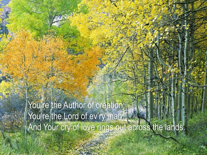 You're the Author of creation;