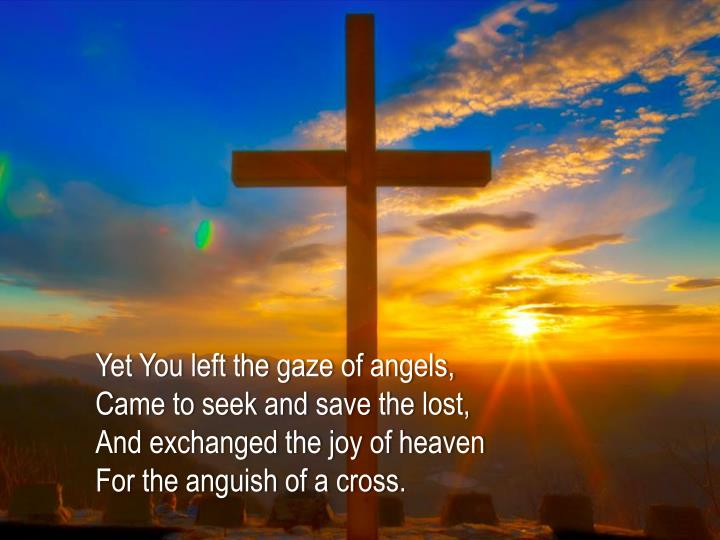 Yet You left the gaze of angels,