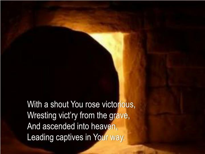 With a shout You rose victorious,