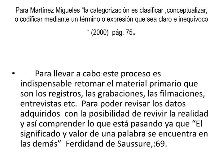 "Para Martínez Migueles ""la categorización es clasificar ,conceptualizar, o codificar mediante un término o expresión que sea claro e inequívoco "" (2000)  pág. 75"