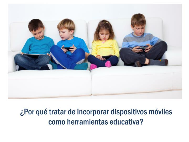 ¿Por qué tratar de incorporar dispositivos móviles como herramientas educativa?