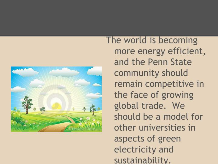 The world is becoming more energy efficient, and the Penn State community should remain competitive in the face of growing global trade.  We should be a model for other universities in aspects of green electricity and sustainability.