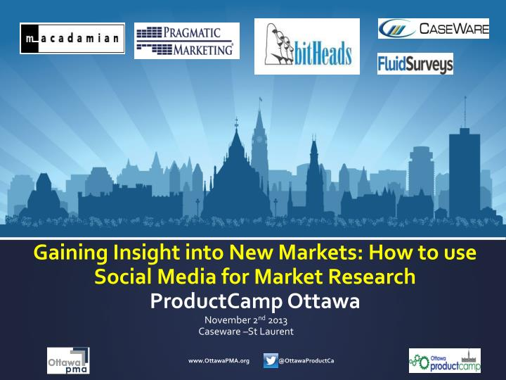 G aining insight into new markets how to use social media for market research productcamp ottawa