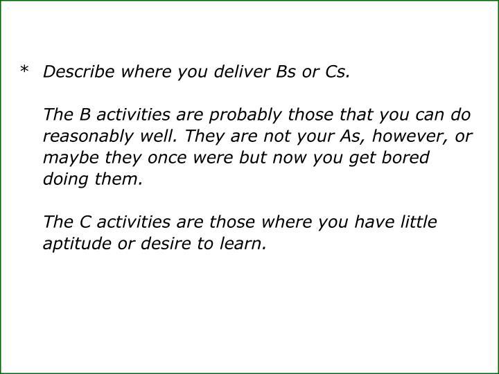 * Describe where you deliver Bs or Cs.